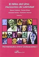El mito del uno. Horizontes de latinidad/ The Myth of One. Horizons of Latinidad: Hermeneutica entre civilizaciones I/ Hermeneutics Among Civilizations