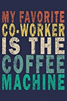 My Favorite Co-Worker is the Coffee Machine: Funny Vintage Coworker Gifts Journal