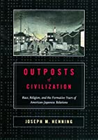 Outposts of Civilization: Race, Religion, and the Formative Years of American-Japanese Relations