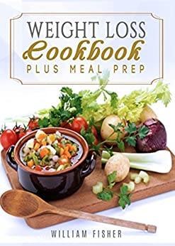 Weight Loss Cookbook Plus Meal Prep (Fat Loss, Meal Prep, Low Calorie, Dieting,) by [Fisher, William ]