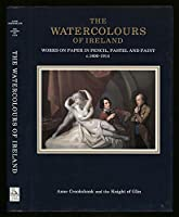 The Watercolours of Ireland: Works on Paper in Pencil, Pastel and Paint, c.1600-1914