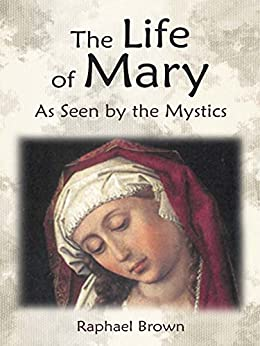 The Life of Mary As Seen by the Mystics by [Brown, Raphael, Emmerich, Anne Catherine, of Agreda, Mary]