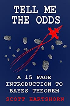 Tell Me The Odds: A 15 Page Introduction To Bayes Theorem by [Hartshorn, Scott]