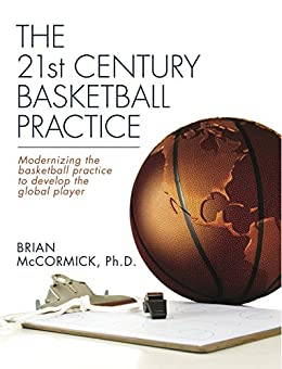 [Brian McCormick]のThe 21st Century Basketball Practice: Modernizing the basketball practice to develop the global player. (English Edition)