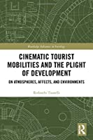 Cinematic Tourist Mobilities and the Plight of Development: On Atmospheres, Affects, and Environments (Routledge Advances in Sociology)