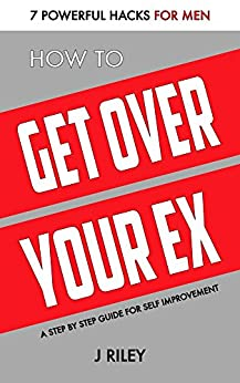 How to Get Over Your Ex (the Breakup Book for Men): 7 Powerful Hacks for Men - A Step by Step Guide for Self Improvement (Man Power Series) by [Riley, J]