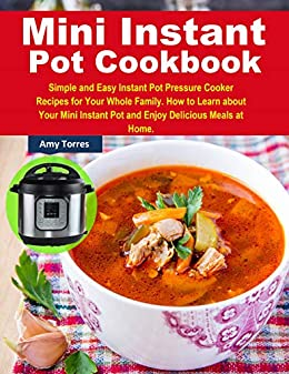 Mini Instant Pot Cookbook: Simple and Easy Instant Pot Pressure Cooker Recipes for Your Whole Family. How to Learn about Your Mini Instant Pot and Enjoy Delicious Meals at Home. by [Torres, Amy]