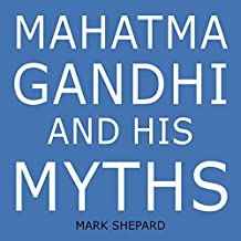 Mahatma Gandhi and His Myths ~ Civil Disobedience, Nonviolence, and Satyagraha in the Real World (Plus Why It's 'Gandhi,' Not 'Ghandi')