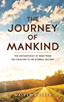 The Journey of Mankind: The Eschatology of Man from His Creation to His Eternal Destiny