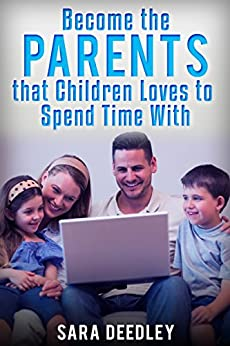 Positive Parenting: Parenthood: Become the Parents that Children Loves to Spend Time With (Raising Babies and Children through Proven Parenting Styles, Tips, Love, and Logic Book 1) by [Deedley, Sara]