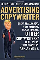 Funny Trump Journal - Believe Me. You're An Amazing Advertising Copywriter Great, Really Great. Very Awesome. Really Terrific. Other Copywriters? Total Disasters. Ask Anyone.: Ad Writer Appreciation Gift Trump Gag Gift Better Than A Card Notebook