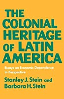 The Colonial Heritage of Latin America (Essays on Economic Dependence in Perspective)