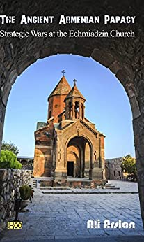 The Ancient Armenian Papacy: Strategic wars at the echmiadzin church by [Arslan, Ali]