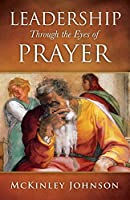 Leadership Through the Eyes of Prayer: A Biblical Examination Of Leaders Whose Prayers Moved Heaven And Earth On Their Behalf