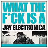 WHAT THE F*CK IS A JAY ELECTRONICA