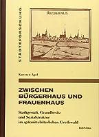 Zwischen Burgerhaus Und Frauenhaus: Stadtgestalt, Grundbesitz Und Sozialstruktur Im Spatmittelalterlichen Greifswald (Stadteforschung. Reihe A: Darstellungen)