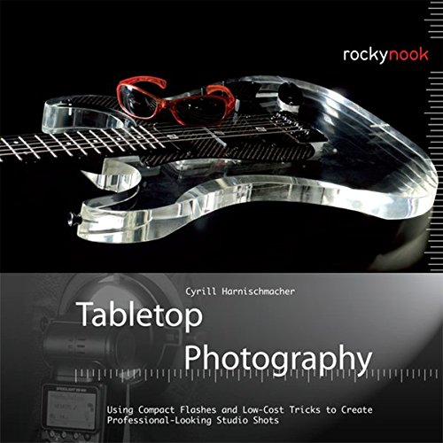 Download Tabletop Photography: Using Compact Flashes and Low-Cost Tricks to Create Professional-Looking Studio Shots 1937538044