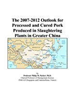The 2007-2012 Outlook for Processed and Cured Pork Produced in Slaughtering Plants in Greater China