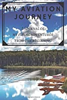 My Aviation Journey: A Journal of My Flying Adventures from the Beginning; Pilot Journal Diary Gift