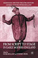 From Script to Stage in Early Modern England (Redefining British Theatre History)