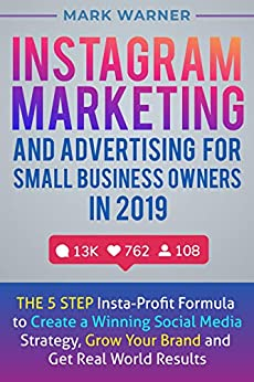 Instagram Marketing and Advertising for Small Business Owners in 2019: The 5 Step Insta-Profit Formula to Create a Winning Social Media Strategy, Grow Your Brand and Get Real World Results by [Warner, Mark]