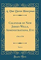 Calendar of New Jersey Wills, Administrations, Etc, Vol. 4: 1761 1770 (Classic Reprint)