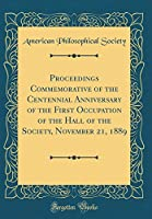 Proceedings Commemorative of the Centennial Anniversary of the First Occupation of the Hall of the Society, November 21, 1889 (Classic Reprint)