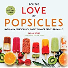 For the Love of Popsicles: Naturally Delicious Icy Sweet Summer Treats from A–Z