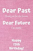 Dear Past Thank you for the lessons. Dear Future I'm ready. Happy 13th Birthday!: Dear Past 13th Birthday Card Quote Journal / Notebook / Diary / Greetings / Appreciation Gift (6 x 9 - 110 Blank Lined Pages)