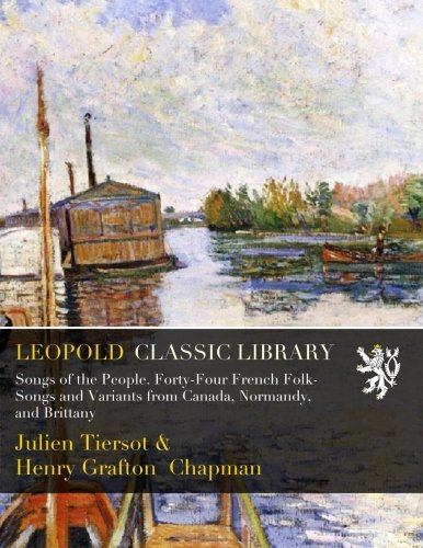 Songs of the People. Forty-Four French Folk-Songs and Variants from Canada, Normandy, and Brittany