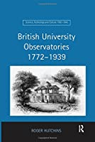 British University Observatories 1772–1939 (Science, Technology and Culture, 1700-1945)