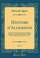 Histoire d'Allemagne, Vol. 2: Traduite Et Continuée Jusqu'à Nos Jours d'Après Schmidt, Pfefel, Menzel, Schiller, Posselt, Heinrich, Pfister, Etc., Etc (Classic Reprint)