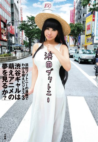 浜田ブリトニーの漫画でわかる萌えビジネス 3 渋谷ギャルは萌えアニメの夢を見るか? (サンデーGXコミックス)