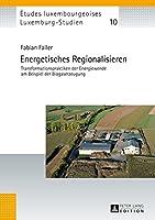 Energetisches Regionalisieren: Transformationspraktiken Der Energiewende Am Beispiel Der Biogaserzeugung (Études Luxembourgeoises / Luxemburg-studien)