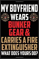 My Boyfriend Wears Bunker Gear & Carries A Fire Extinguisher What Does Yours Do?: Firefighter Girlfriend-Firefighter Girlfriend Notebook-Firefighter Girlfriend Journal-Firefighter Girlfriend Composition Book