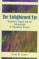 Enlightened Eye, The: Qualitative Inquiry and the Enhancement of Educational Practice