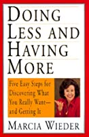 Doing Less and Having More: Five Easy Steps for Discovering What You Really Want-And Getting It
