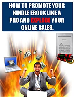 How To Promote Your Kindle Ebook Like A Pro And Explode Your Online Sales And Traffic.: Little known secrets to increase your Amazon Kindle book sales by 400% without much work and in a short time! by [Dupon, Dirk]