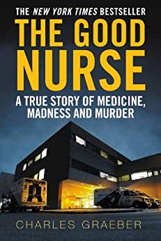 [Graeber, Charles]のThe Good Nurse: A True Story of Medicine, Madness and Murder (English Edition)