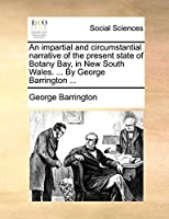 An Impartial and Circumstantial Narrative of the Present State of Botany Bay, in New South Wales. ... by George Barrington ...