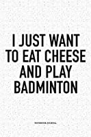 I Just Want To Eat Cheese And Play Badminton: A 6x9 Inch Matte Softcover Notebook Diary With 120 Blank Lined Pages And A Funny Gaming Sports Cover Slogan