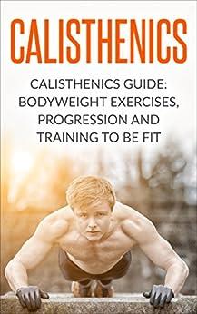 Calisthenics: Calisthenics Guide: BodyWeight Exercises, Workout Progression and Training to Be Fit (Calisthenics, Calisthenics Bodyweight Workout, Calisthenics ... Workout, Bodyweight Exercises Book 1) by [Goldman, Josh]