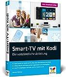 Smart-TV mit Kodi: Die verstaendliche Anleitung fuer den XBMC-Nachfolger. Das Media-Center fuer Ihr Smart Home!
