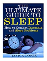 The Ultimate Guide to Sleep: How to Combat Insomnia and Sleep Problems