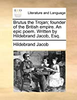 Brutus the Trojan; Founder of the British Empire. an Epic Poem. Written by Hildebrand Jacob, Esq.