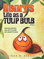 Henry's Life as a Tulip Bulb (Book 1): Developing an Attitude of Gratitude