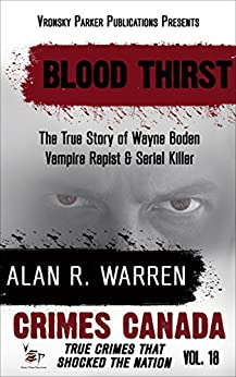 Blood Thirst: True Story of Rapist, Vampire and Serial Killer, Wayne Boden (Crimes Canada: True Crimes That Shocked The Nation Book 18) by [Warren, Alan R., Parker, RJ]