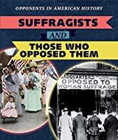 Suffragists and Those Who Opposed Them (Opponents in American History)