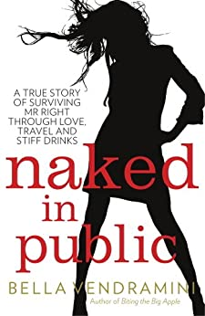 Naked in Public: A true story of surviving Mr Right through love, travel and stiff drinks by [Vendramini, Bella]