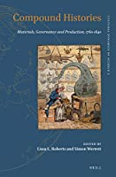 Compound Histories: Materials, Governance and Production 1760-1840 (Cultural Dynamics of Science)
